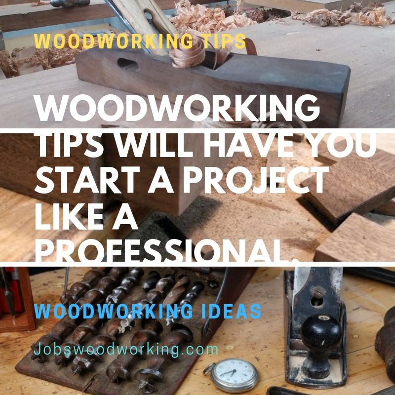 Woodworking Tips Will Have You Start A Project Like A Professional.